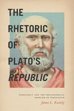 Book The Rhetoric Of Plato's Republic: Democracy And The Philosophical Problem Of Persuasion by James L. Kastely