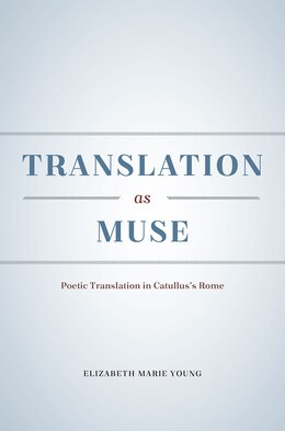 Book Translation As Muse: Poetic Translation In Catullus's Rome by Elizabeth Marie Young