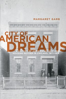 Book City of American Dreams: A History of Home Ownership and Housing Reform in Chicago, 1871-1919 by Margaret Garb