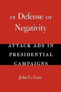 Book In Defense of Negativity: Attack Ads in Presidential Campaigns by John G. Geer