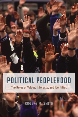 Book Political Peoplehood: The Roles Of Values, Interests, And Identities by Rogers M. Smith