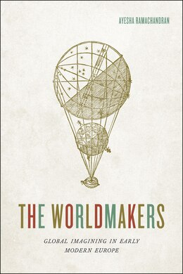 Book The Worldmakers: Global Imagining In Early Modern Europe by Ayesha Ramachandran