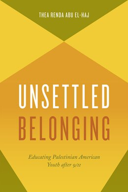 Book Unsettled Belonging: Educating Palestinian American Youth After 9/11 by Thea Renda Abu El-haj