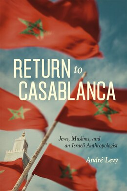 Book Return To Casablanca: Jews, Muslims, And An Israeli Anthropologist by André Levy