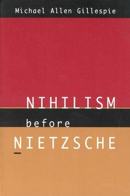 Book Nihilism Before Nietzsche by Michael Allen Gillespie