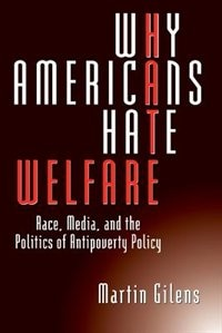 Book Why Americans Hate Welfare: Race, Media, and the Politics of Antipoverty Policy by Martin Gilens