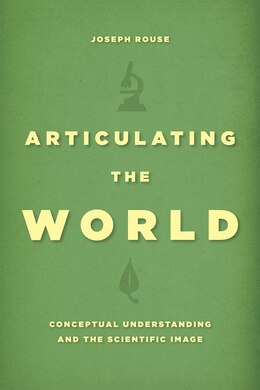 Book Articulating The World: Conceptual Understanding And The Scientific Image by Joseph Rouse