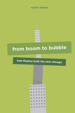 Book From Boom To Bubble: How Finance Built The New Chicago by Rachel Weber