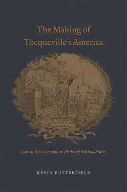 Book The Making Of Tocqueville's America: Law And Association In The Early United States by Kevin Butterfield
