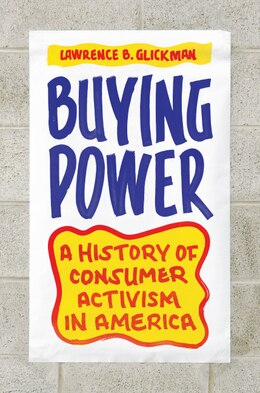 Book Buying Power: A History of Consumer Activism in America by Lawrence B. Glickman