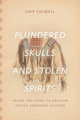 Book Plundered Skulls And Stolen Spirits: Inside The Fight To Reclaim Native America's Culture by Chip Colwell