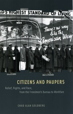 Book Citizens and Paupers: Relief, Rights, And Race, From The Freedmen's Bureau To Workfare by Chad Alan Goldberg