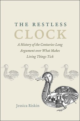 Book The Restless Clock: A History Of The Centuries-long Argument Over What Makes Living Things Tick by Jessica Riskin