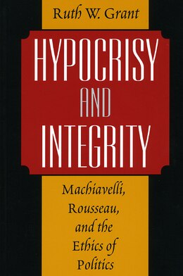 Book Hypocrisy And Integrity: Machiavelli, Rousseau, and the Ethics of Politics by Ruth W. Grant