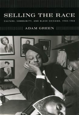 Book Selling the Race: Culture, Community, and Black Chicago, 1940-1955 by Adam Green