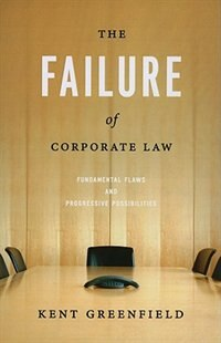 Book The Failure of Corporate Law: Fundamental Flaws and Progressive Possibilities by Kent Greenfield