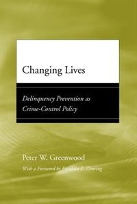 Book Changing Lives: Delinquency Prevention as Crime-Control Policy by Peter W. Greenwood