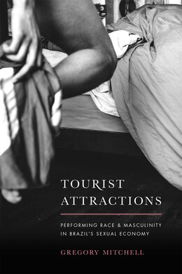 Book Tourist Attractions: Performing Race And Masculinity In Brazil's Sexual Economy by Gregory Mitchell