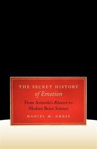 Book The Secret History of Emotion: From Aristotle's Rhetoric To Modern Brain Science by Daniel M. Gross