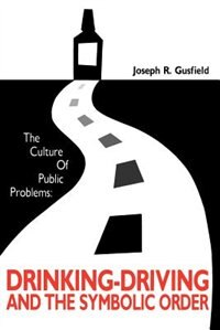 Book The Culture Of Public Problems: Drinking-Driving and the Symbolic Order by Joseph R. Gusfield