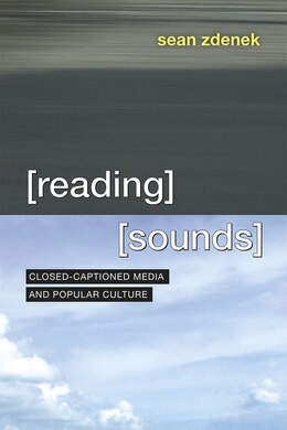 Book Reading Sounds: Closed-captioned Media And Popular Culture by Sean Zdenek