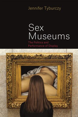 Book Sex Museums: The Politics And Performance Of Display by Jennifer Tyburczy