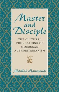 Book Master And Disciple: The Cultural Foundations of Moroccan Authoritarianism by Abdellah Hammoudi