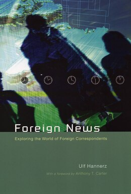 Book Foreign News: Exploring the World of Foreign Correspondents by Ulf Hannerz
