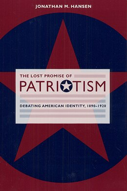 Book The Lost Promise Of Patriotism: Debating American Identity, 1890-1920 by Jonathan M. Hansen