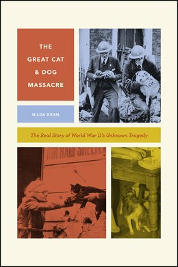 Book The Great Cat And Dog Massacre: The Real Story Of World War Two's Unknown Tragedy by Hilda Kean