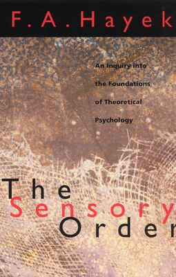Book The Sensory Order: An Inquiry into the Foundations of Theoretical Psychology by F. A. Hayek