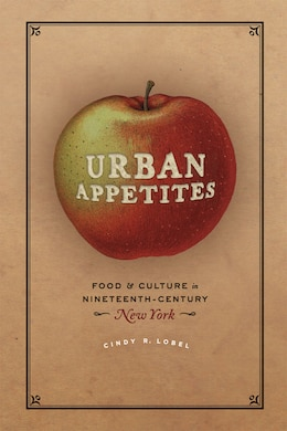 Book Urban Appetites: Food And Culture In Nineteenth-century New York by Cindy R. Lobel