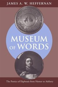 Book Museum of Words: The Poetics of Ekphrasis from Homer to Ashbery by James A. W. Heffernan