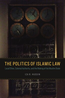 Book The Politics Of Islamic Law: Local Elites, Colonial Authority, And The Making Of The Muslim State by Iza R. Hussin