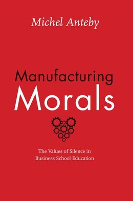Book Manufacturing Morals: The Values Of Silence In Business School Education by Michel Anteby