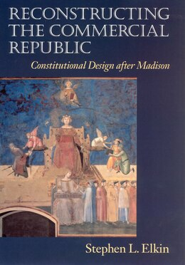 Book Reconstructing The Commercial Republic: Constitutional Design After Madison by Stephen L. Elkin