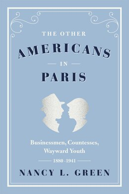 Book The Other Americans In Paris: Businessmen, Countesses, Wayward Youth, 1880-1941 by Nancy L. Green