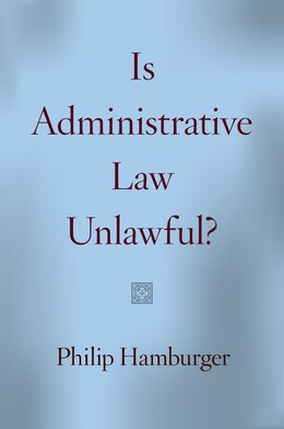 Book Is Administrative Law Unlawful? by Philip Hamburger
