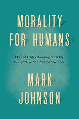 Book Morality For Humans: Ethical Understanding From The Perspective Of Cognitive Science by Mark Johnson