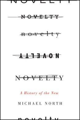 Book Novelty: A History Of The New by Michael North