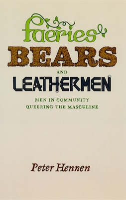 Book Faeries, Bears, and Leathermen: Men in Community Queering the Masculine by Peter Hennen
