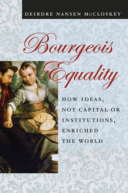 Book Bourgeois Equality: How Ideas, Not Capital Or Institutions, Enriched The World by Deirdre N. Mccloskey