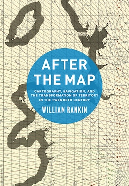 Book After The Map: Cartography, Navigation, And The Transformation Of Territory In The Twentieth Century by William Rankin