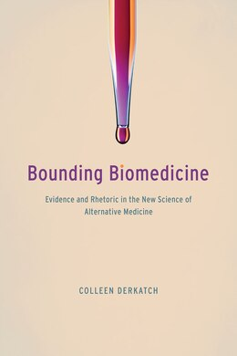 Book Bounding Biomedicine: Evidence And Rhetoric In The New Science Of Alternative Medicine by Colleen Derkatch
