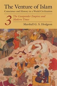 Book The Venture Of Islam, Volume 3: The Gunpowder Empires and Modern Times by Marshall G. S. Hodgson