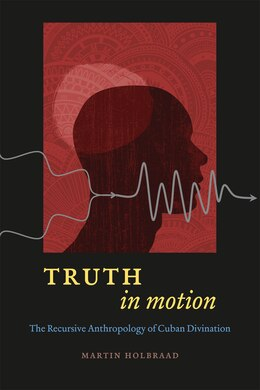 Book Truth in Motion: The Recursive Anthropology of Cuban Divination by Martin Holbraad