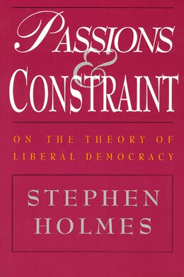 Book Passions And Constraint: On the Theory of Liberal Democracy by Stephen Holmes