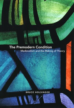 Book The Premodern Condition: Medievalism and the Making of Theory by Bruce Holsinger