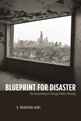 Book Blueprint for Disaster: The Unraveling of Chicago Public Housing by D. Bradford Hunt