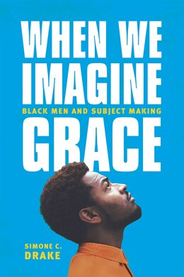 Book When We Imagine Grace: Black Men And Subject Making by Simone C. Drake